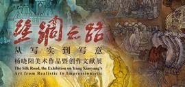 丝绸之路—从写实到写意 杨晓阳美术作品暨创作文献展4月27日在天津美术馆开幕