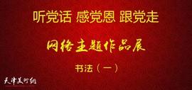 听党话、感党恩、跟党走——天津市书法网络主题作品展(一)