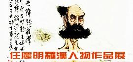 墨禅悟道一一任庆明罗汉人物作品展将于8月22日下午在鹤艺轩开幕