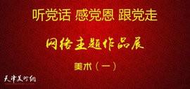 听党话、感党恩、跟党走——天津市美术网络主题作品展(一)