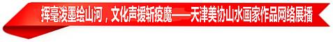 挥毫泼墨绘山河,文化声援斩疫魔——天津美协山水画家作品网络展播